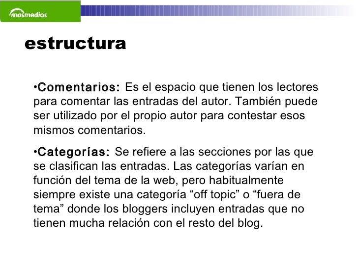 estructura <ul><li>Comentarios:  Es el espacio que tienen los lectores para comentar las entradas del autor. También puede...
