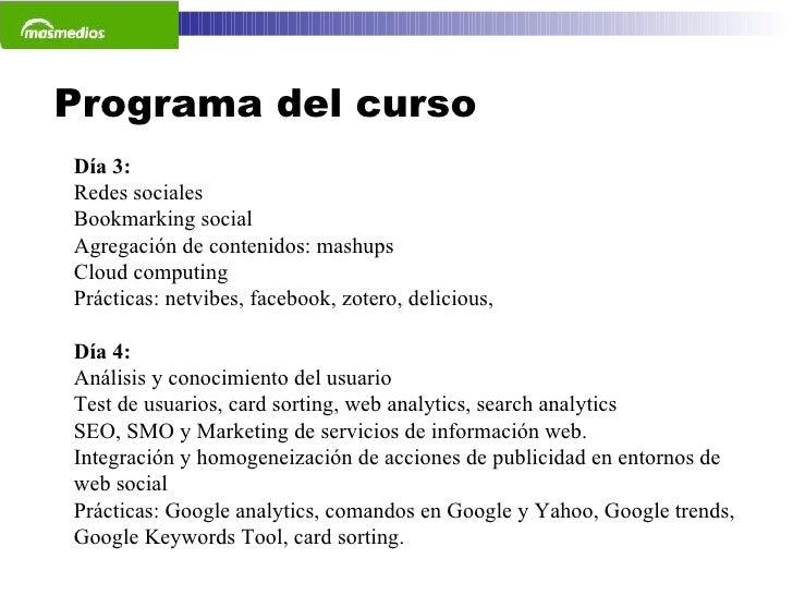 Día 3: Redes sociales Bookmarking social Agregación de contenidos: mashups Cloud computing Prácticas: netvibes, facebook, ...