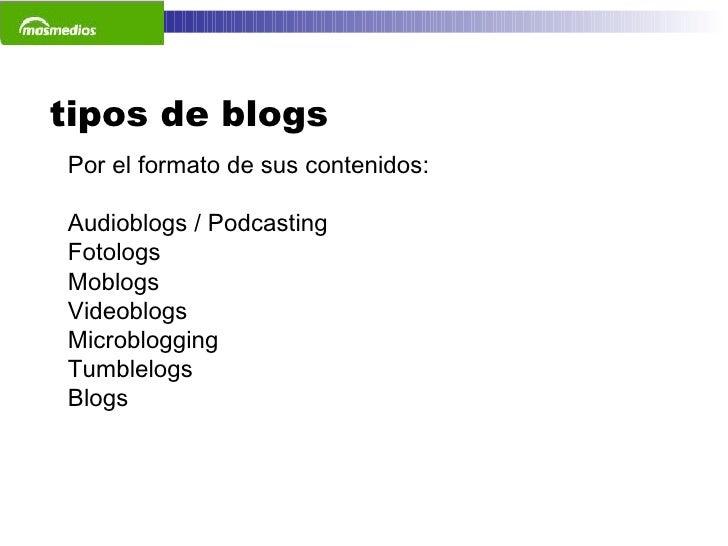 tipos de blogs Por el formato de sus contenidos: Audioblogs / Podcasting Fotologs Moblogs Videoblogs Microblogging Tumblel...