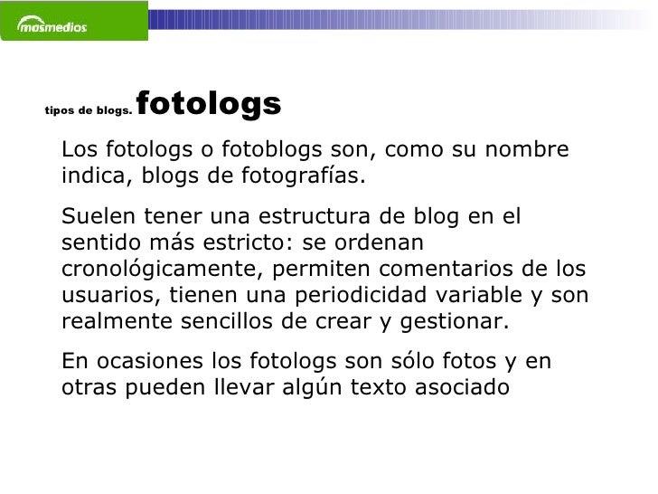 tipos de blogs.  fotologs Los fotologs o fotoblogs son, como su nombre indica, blogs de fotografías.  Suelen tener una est...