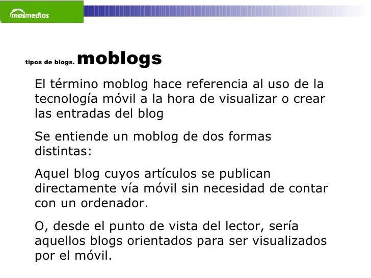 tipos de blogs.  moblogs El término moblog hace referencia al uso de la tecnología móvil a la hora de visualizar o crear l...