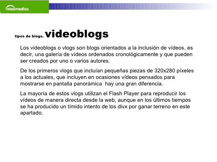 tipos de blogs.  videoblogs Los videoblogs o vlogs son blogs orientados a la inclusión de vídeos, es decir, una galería de...