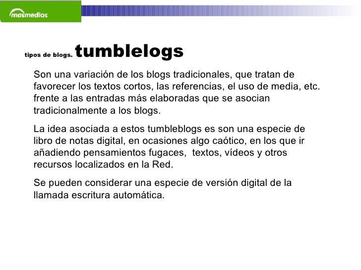 tipos de blogs.  tumblelogs Son una variación de los blogs tradicionales, que tratan de favorecer los textos cortos, las r...