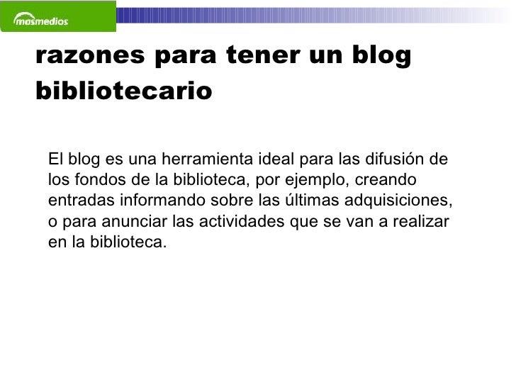 razones para tener un blog bibliotecario El blog es una herramienta ideal para las difusión de los fondos de la biblioteca...