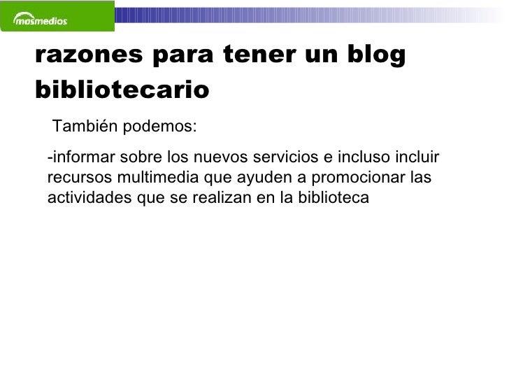 razones para tener un blog bibliotecario <ul><li>También podemos: </li></ul><ul><li>informar sobre los nuevos servicios e ...