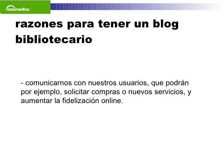 razones para tener un blog bibliotecario <ul><li>comunicarnos con nuestros usuarios, que podrán por ejemplo, solicitar com...