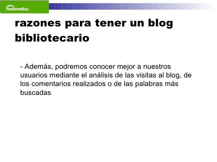 razones para tener un blog bibliotecario <ul><li>Además, podremos conocer mejor a nuestros usuarios mediante el análisis d...