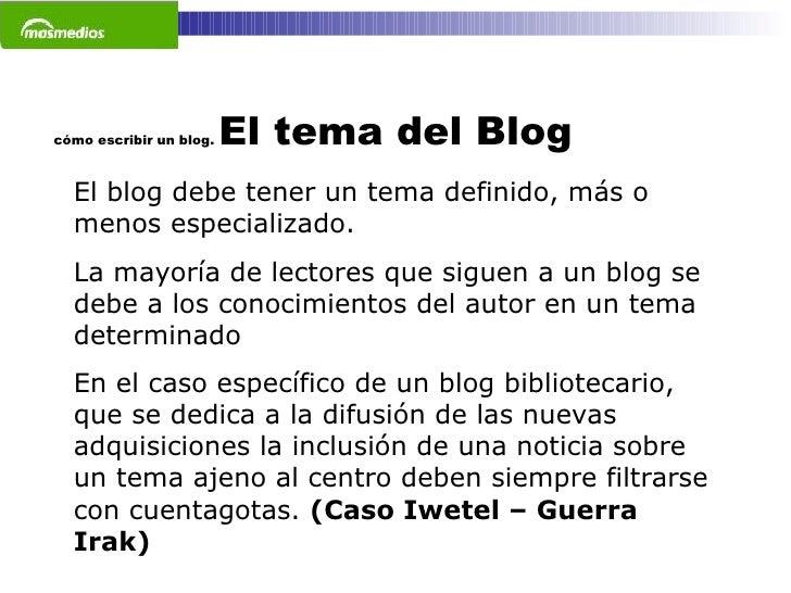 cómo escribir un blog.  El tema del Blog El blog debe tener un tema definido, más o menos especializado. La mayoría de lec...