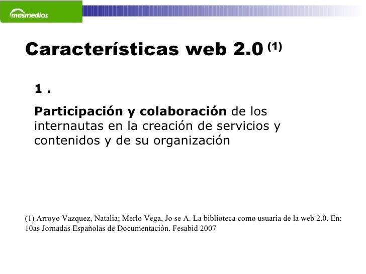 Características web 2.0  (1) 1 . Participación y colaboración  de los internautas en la creación de servicios y contenidos...