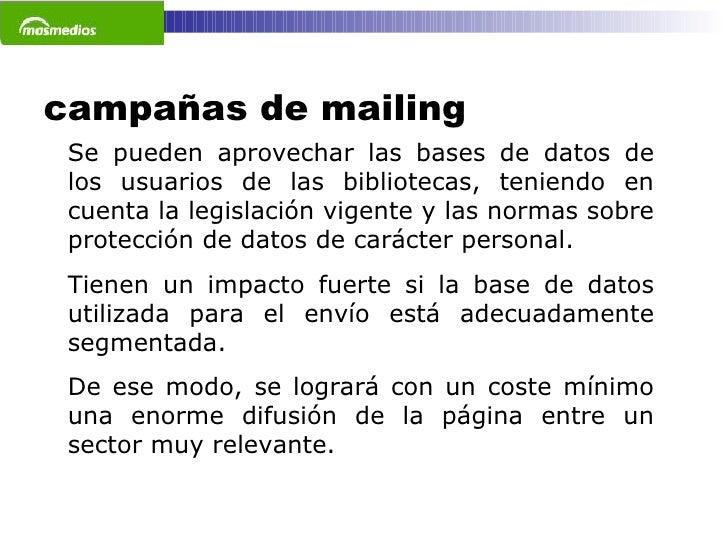 campañas de mailing Se pueden aprovechar las bases de datos de los usuarios de las bibliotecas, teniendo en cuenta la legi...