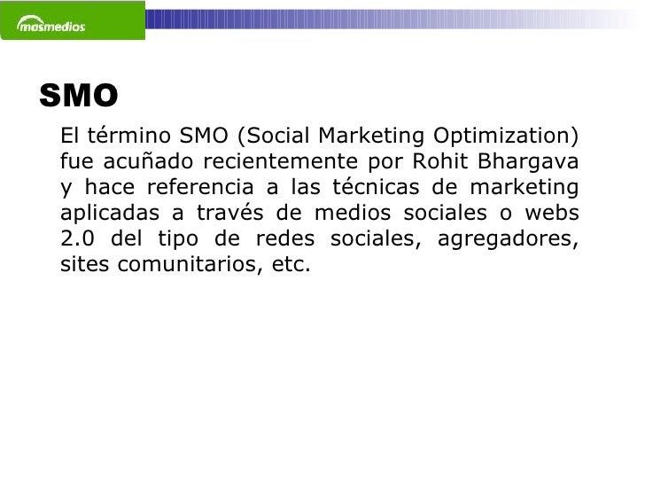SMO  El término SMO (Social Marketing Optimization) fue acuñado recientemente por Rohit Bhargava y hace referencia a las t...