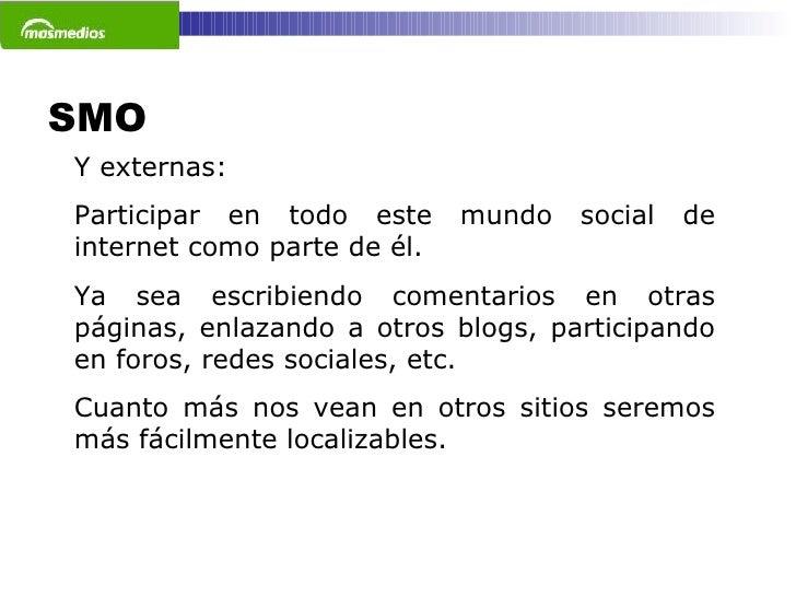 SMO  Y externas: Participar en todo este mundo social de internet como parte de él.  Ya sea escribiendo comentarios en otr...