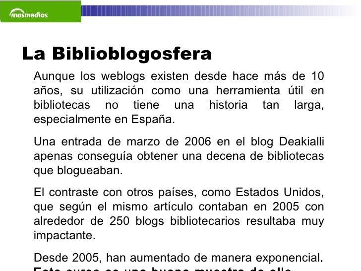La Biblioblogosfera  Aunque los weblogs existen desde hace más de 10 años, su utilización como una herramienta útil en bib...