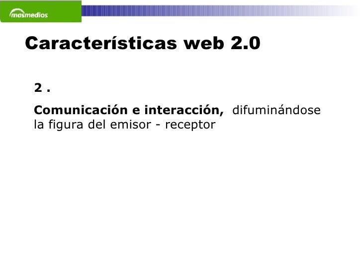 Características web 2.0 2 . Comunicación e interacción,  difuminándose la figura del emisor - receptor