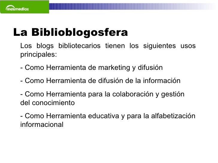 La Biblioblogosfera  Los blogs bibliotecarios tienen los siguientes usos principales: - Como Herramienta de marketing y di...
