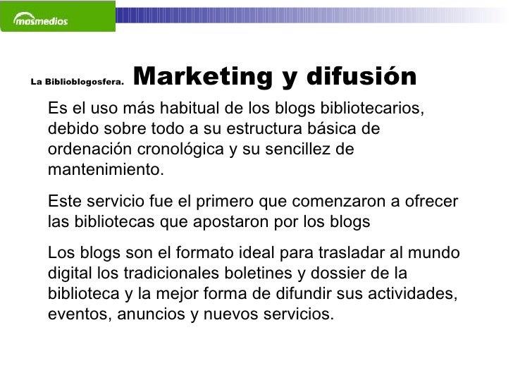 La Biblioblogosfera.  Marketing y difusión  Es el uso más habitual de los blogs bibliotecarios, debido sobre todo a su est...