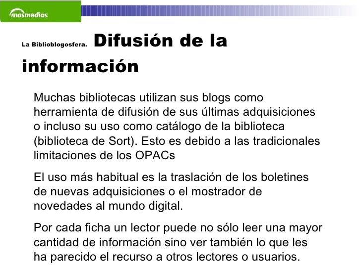 La Biblioblogosfera.  Difusión de la información  Muchas bibliotecas utilizan sus blogs como herramienta de difusión de su...
