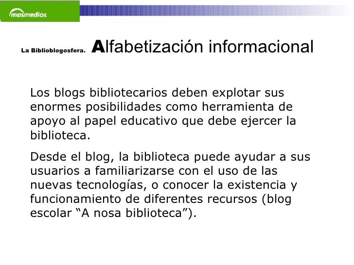 La Biblioblogosfera.  A lfabetización informacional   Los blogs bibliotecarios deben explotar sus enormes posibilidades co...