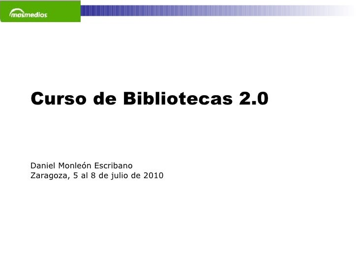Curso de Bibliotecas 2.0 Daniel Monleón Escribano Zaragoza, 5 al 8 de julio de 2010