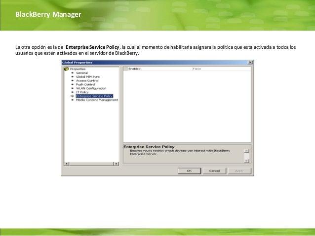 BlackBerry ManagerLa otra opción es la de Enterprise Service Policy, la cual al momento de habilitarla asignara la polític...