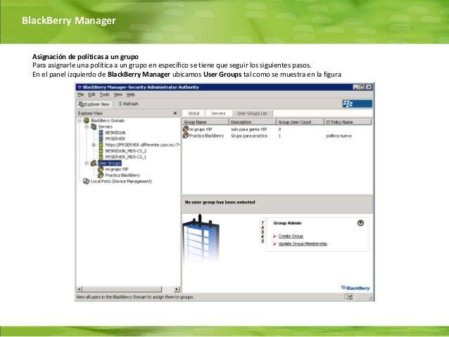BlackBerry Manager  Asignación de políticas a un grupo  Para asignarle una política a un grupo en específico se tiene que ...