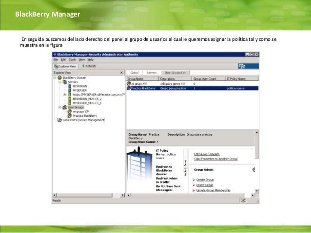 BlackBerry Manager En seguida buscamos del lado derecho del panel al grupo de usuarios al cual le queremos asignar la polí...