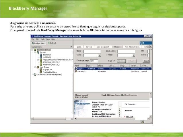 BlackBerry ManagerAsignación de políticas a un usuarioPara asignarle una política a un usuario en específico se tiene que ...