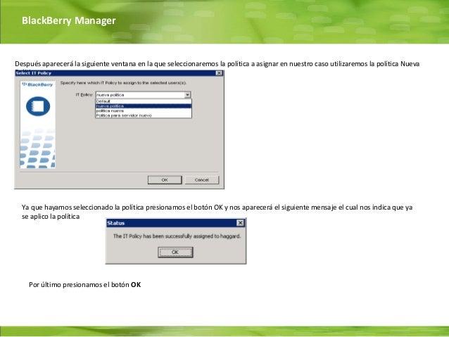 BlackBerry ManagerDespués aparecerá la siguiente ventana en la que seleccionaremos la política a asignar en nuestro caso u...