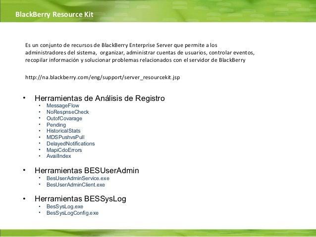 BlackBerry Resource Kit  Es un conjunto de recursos de BlackBerry Enterprise Server que permite a los  administradores del...
