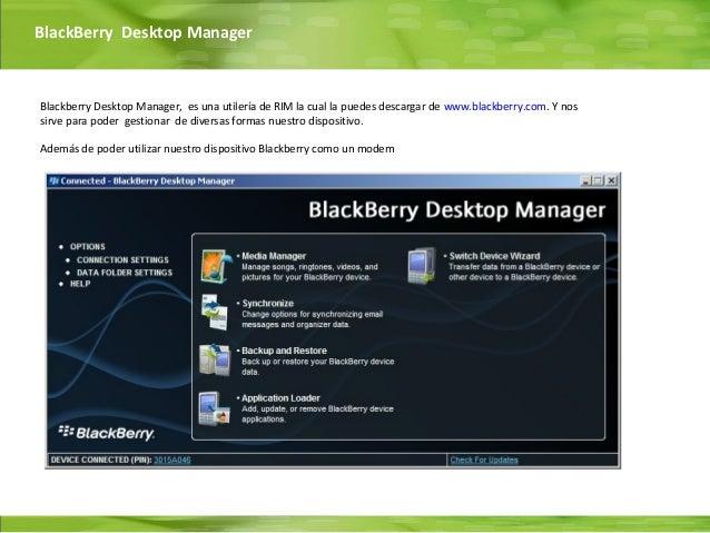 BlackBerry Desktop ManagerBlackberry Desktop Manager, es una utilería de RIM la cual la puedes descargar de www.blackberry...