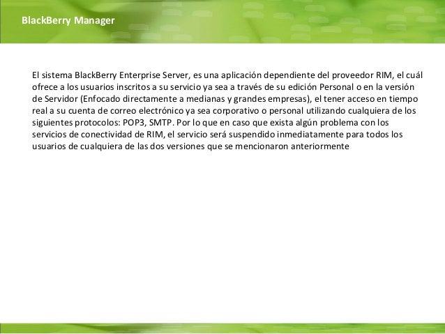BlackBerry Manager  El sistema BlackBerry Enterprise Server, es una aplicación dependiente del proveedor RIM, el cuál  ofr...