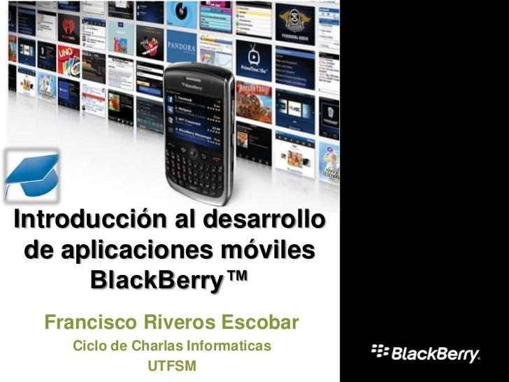 Introducción al desarrollo de aplicaciones móviles      BlackBerry™  Francisco Riveros Escobar    Ciclo de Charlas Informa...
