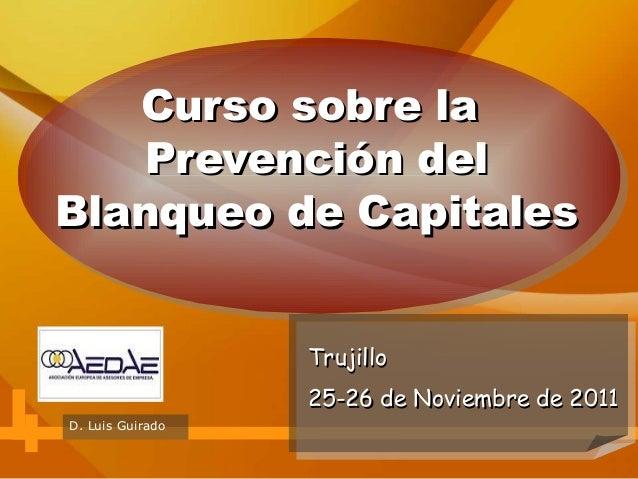 Curso sobre la Prevención del Blanqueo de Capitales Trujillo 25-26 de Noviembre de 2011 D. Luis Guirado