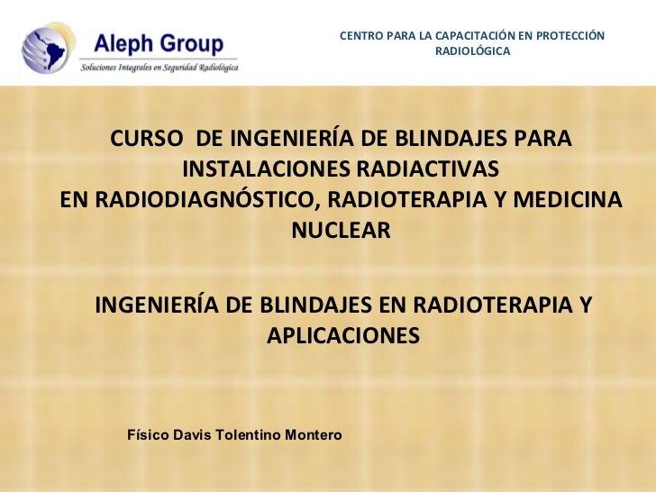 INGENIERÍA DE BLINDAJES EN RADIOTERAPIA Y APLICACIONES CENTRO PARA LA CAPACITACIÓN EN PROTECCIÓN RADIOLÓGICA CURSO  DE ING...