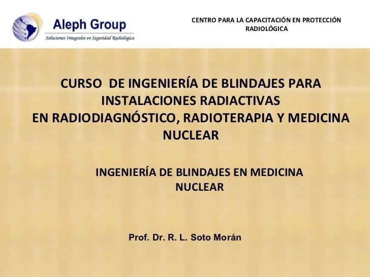 Prof. Dr. R. L. Soto Morán INGENIERÍA DE BLINDAJES EN MEDICINA NUCLEAR CENTRO PARA LA CAPACITACIÓN EN PROTECCIÓN RADIOLÓGI...