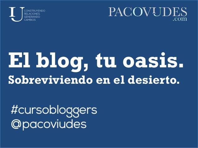 El blog, tu oasis.Sobreviviendo en el desierto.#cursobloggers@pacoviudes