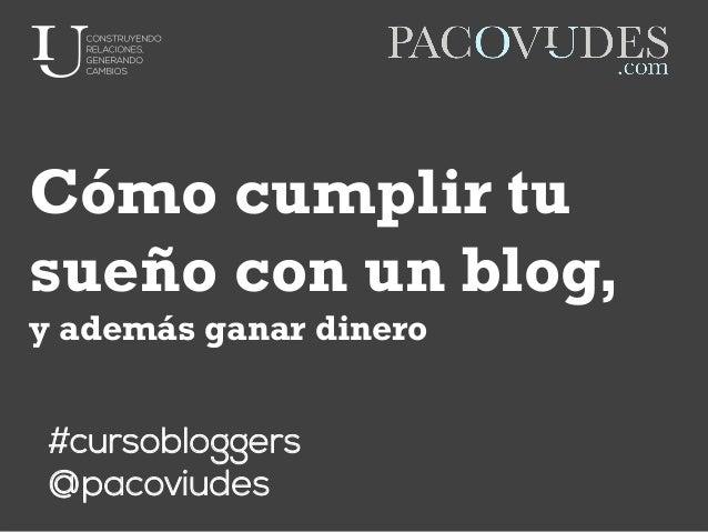 Cómo cumplir tu sueño con un blog, y además ganar dinero #cursobloggers @pacoviudes