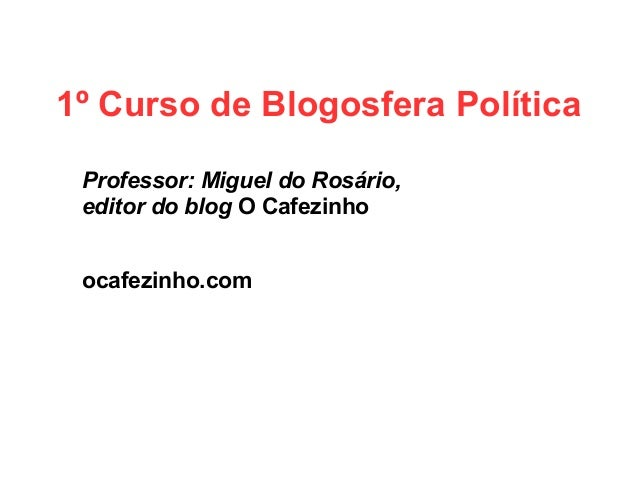1º Curso de Blogosfera Política Professor: Miguel do Rosário, editor do blog O Cafezinho ocafezinho.com