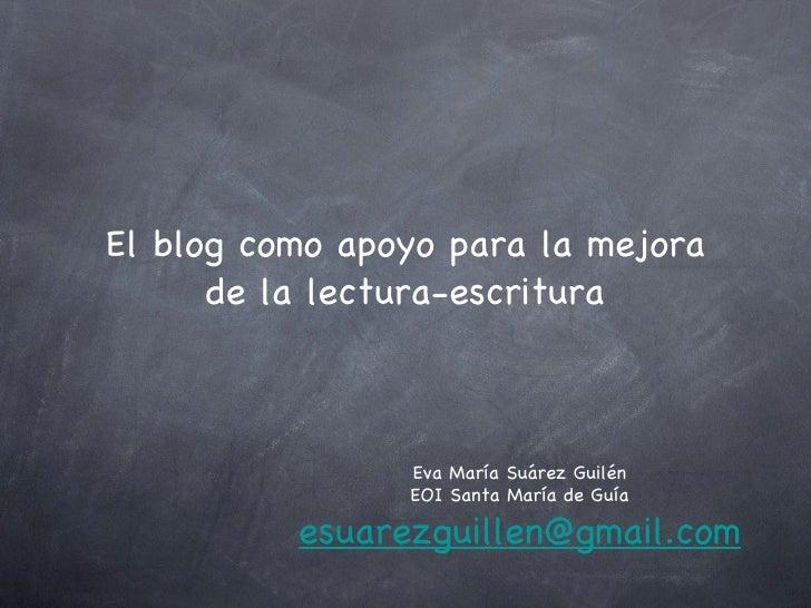 El blog como apoyo para la mejora de la lectura-escritura Eva María Suárez Guilén EOI Santa María de Guía [email_address]