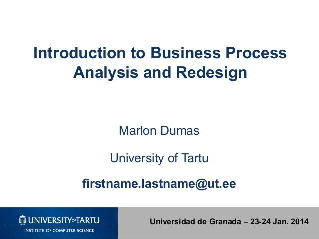 Introduction to Business Process Analysis and Redesign  Marlon Dumas University of Tartu firstname.lastname@ut.ee Universi...