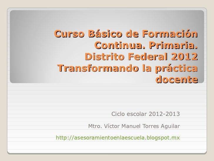 Curso Básico de Formación       Continua. Primaria.     Distrito Federal 2012Transformando la práctica                  do...