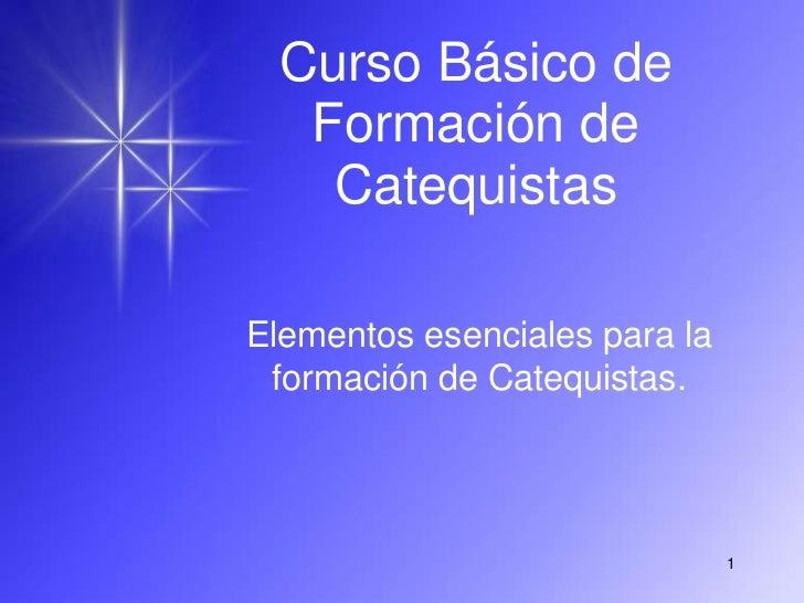 Curso Básico de  Formación de   CatequistasElementos esenciales para la formación de Catequistas.                         ...