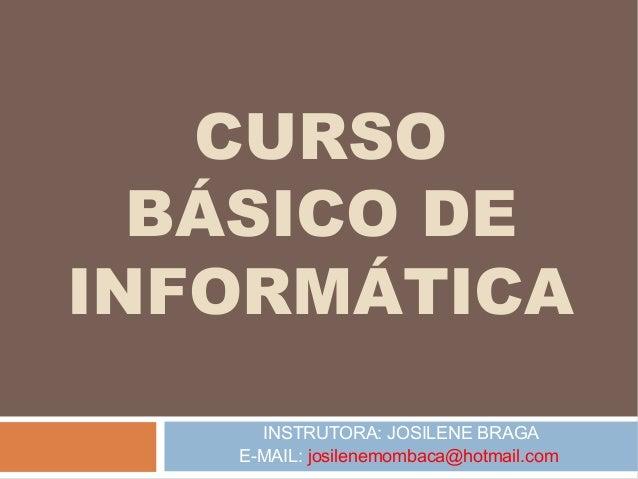 CURSO BÁSICO DE INFORMÁTICA INSTRUTORA: JOSILENE BRAGA E-MAIL: josilenemombaca@hotmail.com