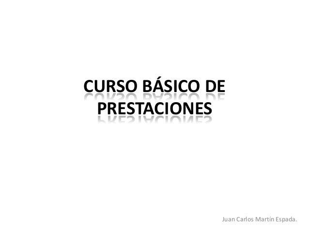 CURSO BÁSICO DE PRESTACIONES              Juan Carlos Martín Espada.