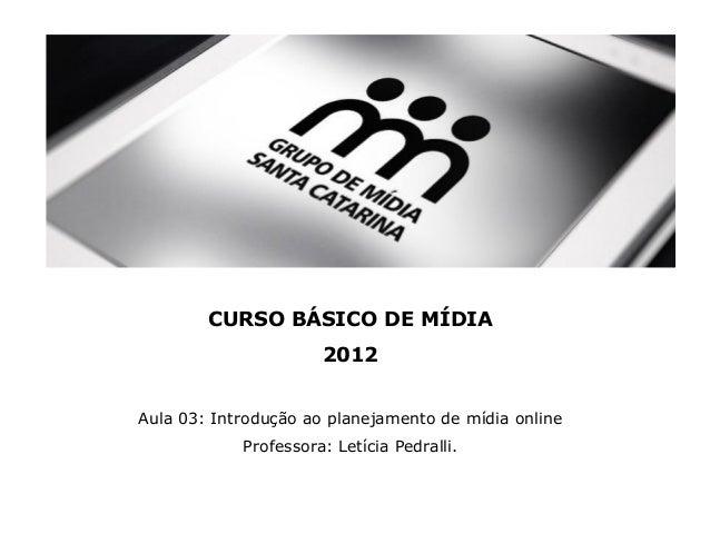 CURSO BÁSICO DE MÍDIA 2012 Aula 03: Introdução ao planejamento de mídia online Professora: Letícia Pedralli.