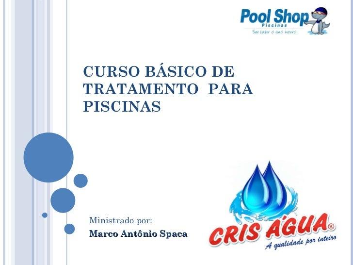 CURSO BÁSICO DE TRATAMENTO  PARA PISCINAS Ministrado por: Marco Antônio Spaca