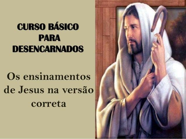 CURSO BÁSICO PARA DESENCARNADOS  Os ensinamentos de Jesus na versão correta