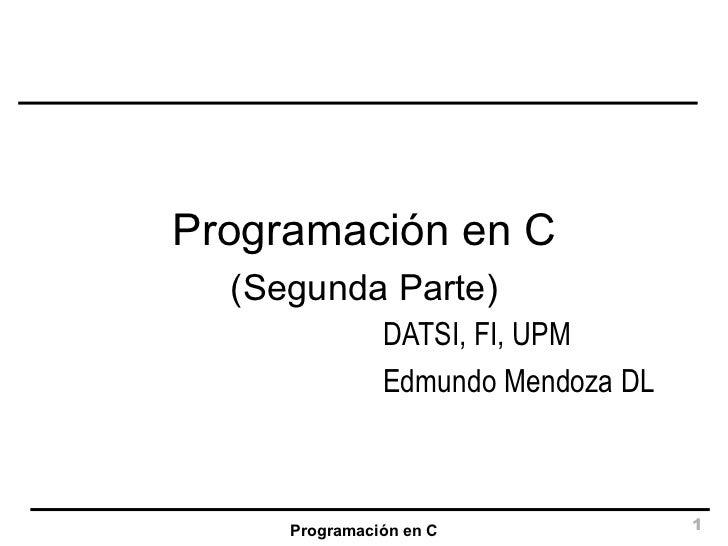 Programación en C DATSI, FI, UPM Edmundo Mendoza DL Programación en C (Segunda Parte)