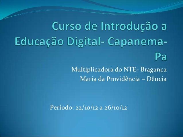 Multiplicadora do NTE- Bragança         Maria da Providência – DênciaPeríodo: 22/10/12 a 26/10/12