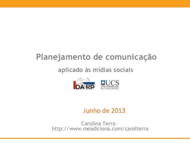 Junho de 2013Planejamento de comunicaçãoaplicado às mídias sociaisCarolina Terra –http://www.meadiciona.com/carolterra
